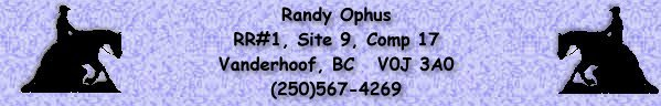 Randy Ophus, RR#1, Site 9, Comp 17,  Vanderhoof, BC  V0J 3A0   (250)567-4269